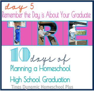 Day 5. CP Remembering the Day is About Your Graduate1 Day 5. Remembering the Day is About Your Graduate. 10 days of Planning A Homeschool High School Graduation