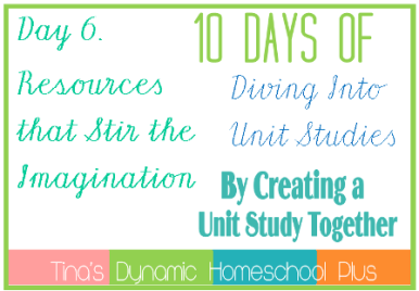 Day 6. Unit Study Resources that Stir the Imagination. 10 Days of Diving Into Unit Studies by Creating a Unit Study Together.