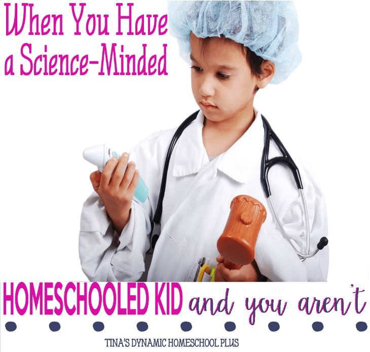 When You Have a Science-Minded Homeschooled Kid and You Aren't @ Tina's Dynamic Homeschool Plus