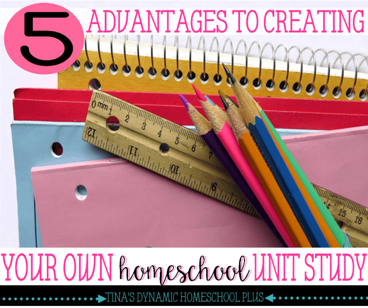 5 ADVANTAGES TO CREATING YOUR OWN HOMESCHOOL UNIT STUDY