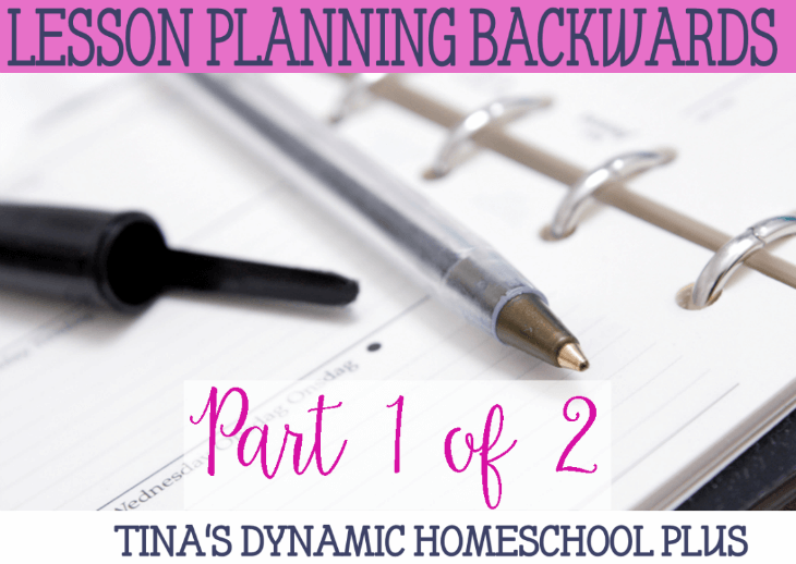 Lesson Planning Backward Part 1 of 2 @ Tina's Dynamic Homeschool Plus