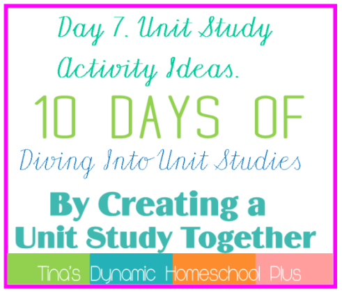 Day 7. Unit Study Activity Ideas. 10 Days of Diving Into Unit Studies by Creating a Unit Study Together