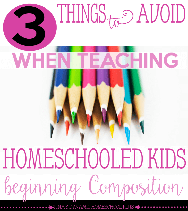 3 Things to Avoid When Teaching Homeschooled Kids Beginning Composition @ Tina's Dynamic Homeschool Plus
