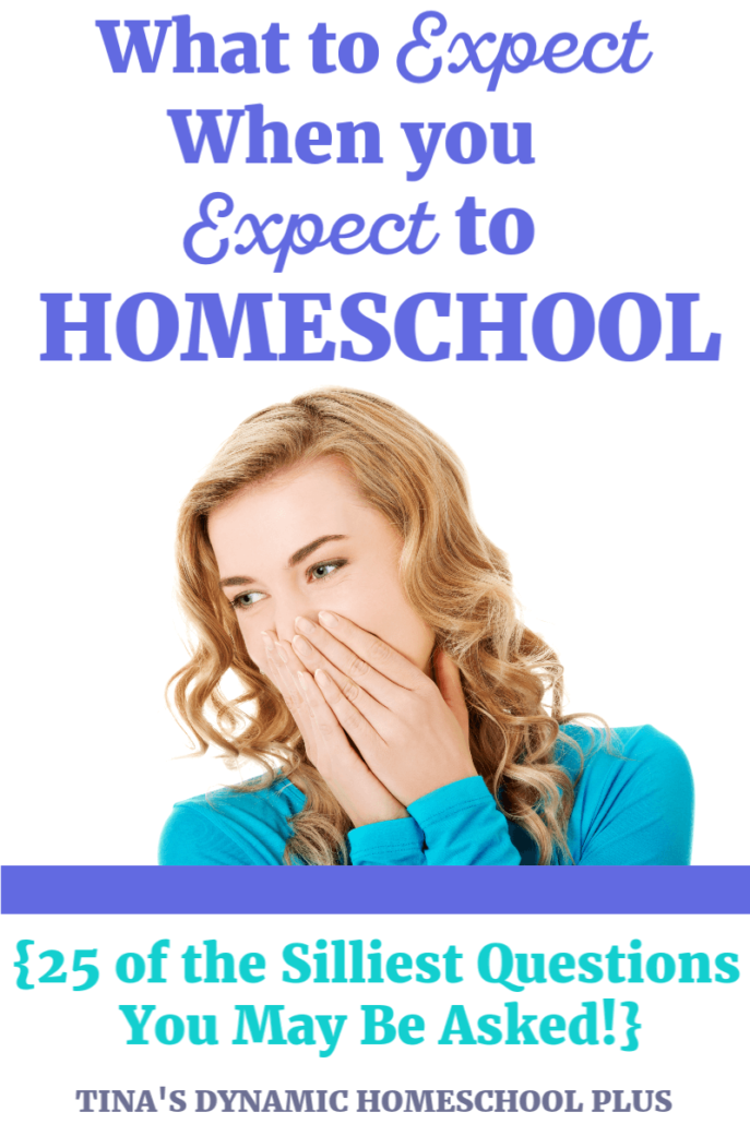 What to Expect When You Expect to Homeschool 25 of the Silliest Questions You May Be Asked as a Homeschooler @ Tina's Dynamic Homeschool Plus